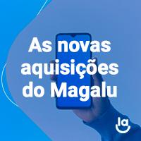 Drops de E-commerce #5 – As Novas aquisições do Magalu